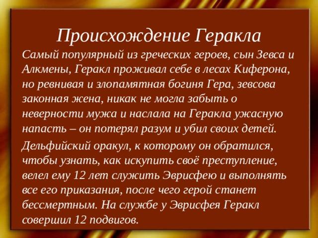 Происхождение Геракла Самый популярный из греческих героев, сын Зевса и Алкмены, Геракл проживал себе в лесах Киферона, но ревнивая и злопамятная богиня Гера, зевсова законная жена, никак не могла забыть о неверности мужа и наслала на Геракла ужасную напасть – он потерял разум и убил своих детей. Дельфийский оракул, к которому он обратился, чтобы узнать, как искупить своё преступление, велел ему 12 лет служить Эврисфею и выполнять все его приказания, после чего герой станет бессмертным. На службе у Эврисфея Геракл совершил 12 подвигов.