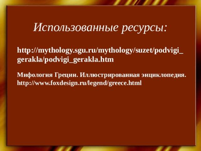 Использованные ресурсы: http://mythology.sgu.ru/mythology/suzet/podvigi_gerakla/podvigi_gerakla.htm Мифология Греции. Иллюстрированная энциклопедия. http://www.foxdesign.ru/legend/greece.html