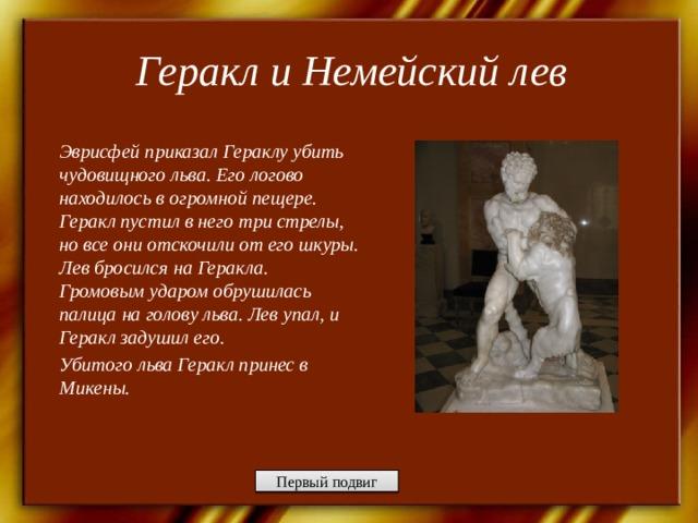 Геракл и Немейский лев   Эврисфей приказал Гераклу убить чудовищного льва. Его логово находилось в огромной пещере. Геракл пустил в него три стрелы, но все они отскочили от его шкуры. Лев бросился на Геракла. Громовым ударом обрушилась палица на голову льва. Лев упал, и Геракл задушил его. Убитого льва Геракл принес в Микены.   Первый подвиг