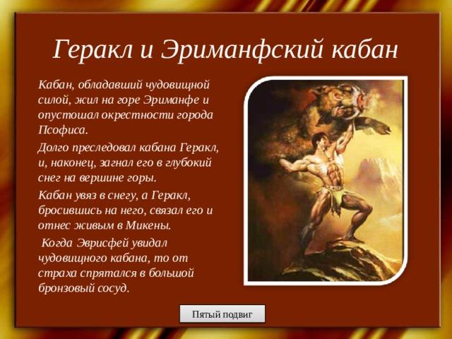 Геракл и Эриманфский кабан Кабан, обладавший чудовищной силой, жил на горе Эриманфе и опустошал окрестности города Псофиса. Долго преследовал кабана Геракл, и, наконец, загнал его в глубокий снег на вершине горы. Кабан увяз в снегу, а Геракл, бросившись на него, связал его и отнес живым в Микены.  Когда Эврисфей увидал чудовищного кабана, то от страха спрятался в большой бронзовый сосуд.  Пятый подвиг
