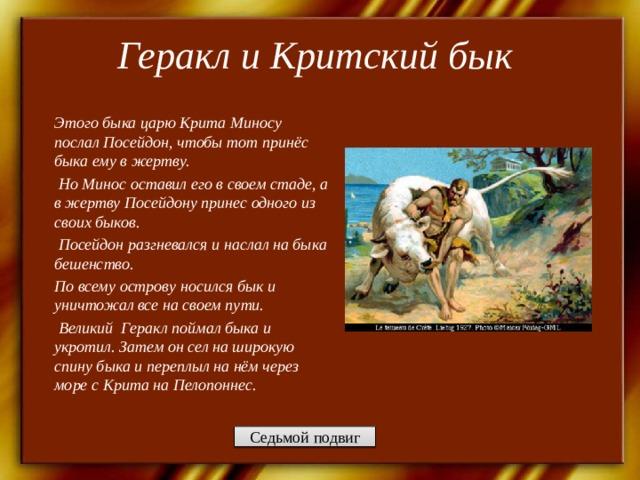 Геракл и Критский бык   Этого быка царю Крита Миносу послал Посейдон, чтобы тот принёс быка ему в жертву.  Но Минос оставил его в своем стаде, а в жертву Посейдону принес одного из своих быков.  Посейдон разгневался и наслал на быка бешенство. По всему острову носился бык и уничтожал все на своем пути.  Великий Геракл поймал быка и укротил. Затем он сел на широкую спину быка и переплыл на нём через море с Крита на Пелопоннес.  Седьмой подвиг