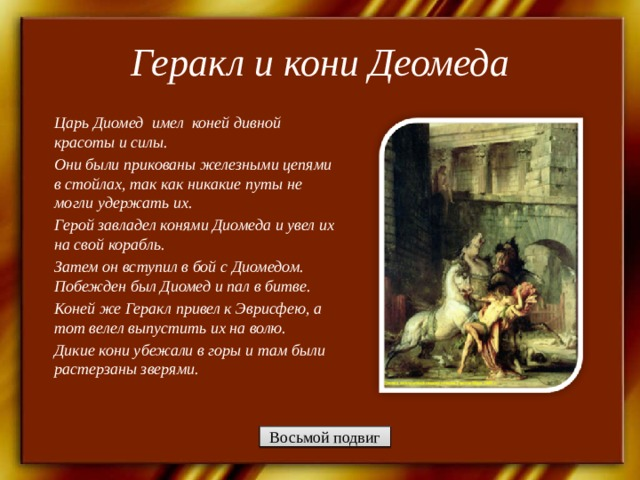 Геракл и кони Деомеда   Царь Диомед имел коней дивной красоты и силы. Они были прикованы железными цепями в стойлах, так как никакие путы не могли удержать их. Герой завладел конями Диомеда и увел их на свой корабль. Затем он вступил в бой с Диомедом. Побежден был Диомед и пал в битве. Коней же Геракл привел к Эврисфею, а тот велел выпустить их на волю. Дикие кони убежали в горы и там были растерзаны зверями.  Восьмой подвиг