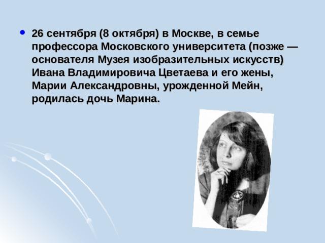 26 сентября (8 октября) в Москве, в семье профессора Московского университета (позже — основателя Музея изобразительных искусств) Ивана Владимировича Цветаева и его жены, Марии Александровны, урожденной Мейн, родилась дочь Марина.