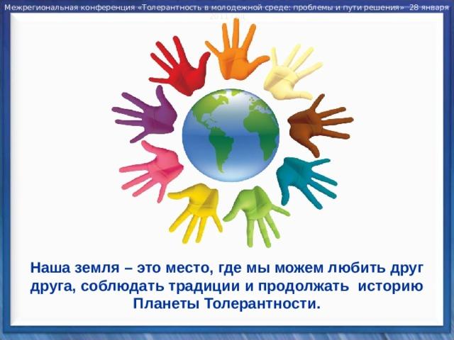 Межрегиональная конференция «Толерантность в молодежной среде: проблемы и пути решения» 28 января 2011 год Наша земля – это место, где мы можем любить друг друга, соблюдать традиции и продолжать историю Планеты Толерантности.