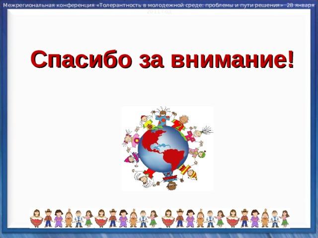 Межрегиональная конференция «Толерантность в молодежной среде: проблемы и пути решения» 28 января 2011 год Спасибо за внимание!