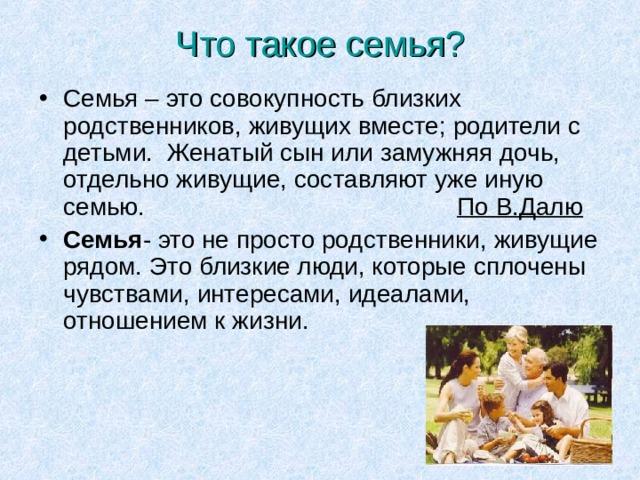 Что такое семья? Семья – это совокупность близких родственников, живущих вместе; родители с детьми. Женатый сын или замужняя дочь, отдельно живущие, составляют уже иную семью.  По В.Далю Семья - это не просто родственники, живущие рядом. Это близкие люди, которые сплочены чувствами, интересами, идеалами, отношением к жизни.