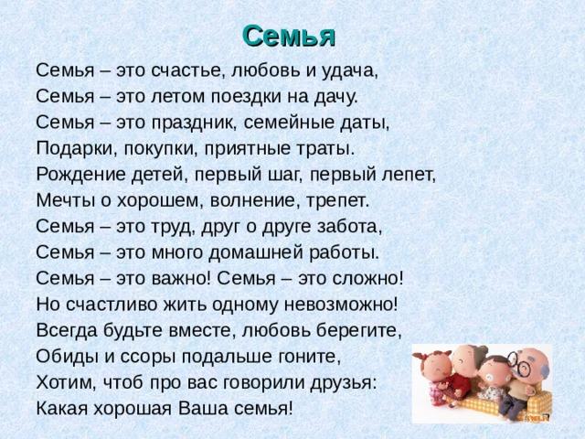 Семья  Семья – это счастье, любовь и удача, Семья – это летом поездки на дачу. Семья – это праздник, семейные даты, Подарки, покупки, приятные траты. Рождение детей, первый шаг, первый лепет, Мечты о хорошем, волнение, трепет. Семья – это труд, друг о друге забота, Семья – это много домашней работы. Семья – это важно! Семья – это сложно! Но счастливо жить одному невозможно! Всегда будьте вместе, любовь берегите, Обиды и ссоры подальше гоните, Хотим, чтоб про вас говорили друзья: Какая хорошая Ваша семья!