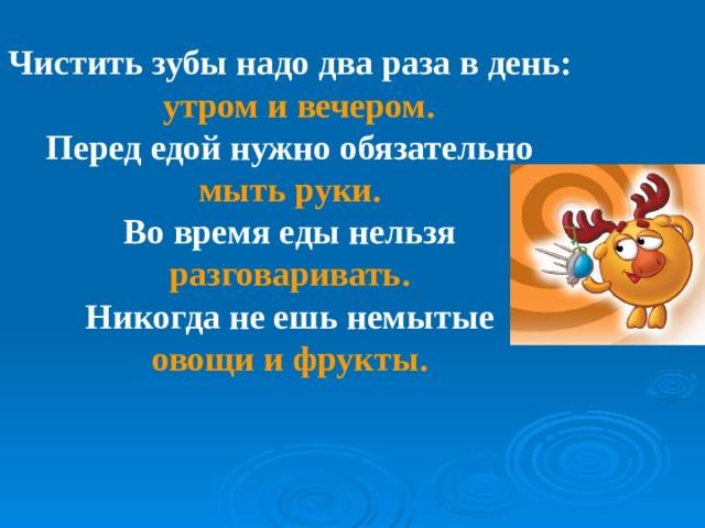 Чистить зубы надо два раза в день:  утром и вечером. Перед едой нужно обязательно мыть руки. Во время еды нельзя разговаривать. Никогда не ешь немытые овощи и фрукты.