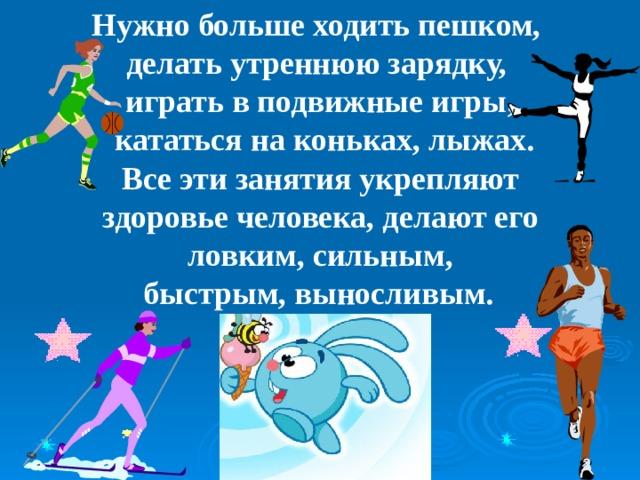Нужно больше ходить пешком, делать утреннюю зарядку, играть в подвижные игры,  кататься на коньках, лыжах.  Все эти занятия укрепляют здоровье человека, делают его  ловким, сильным, быстрым, выносливым.