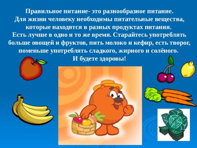 Правильное питание- это разнообразное питание.  Для жизни человеку необходимы питательные вещества, которые находятся в разных продуктах питания. Есть лучше в одно и то же время. Старайтесь употреблять  больше овощей и фруктов, пить молоко и кефир, есть творог, поменьше употреблять сладкого, жирного и солёного. И будете здоровы!