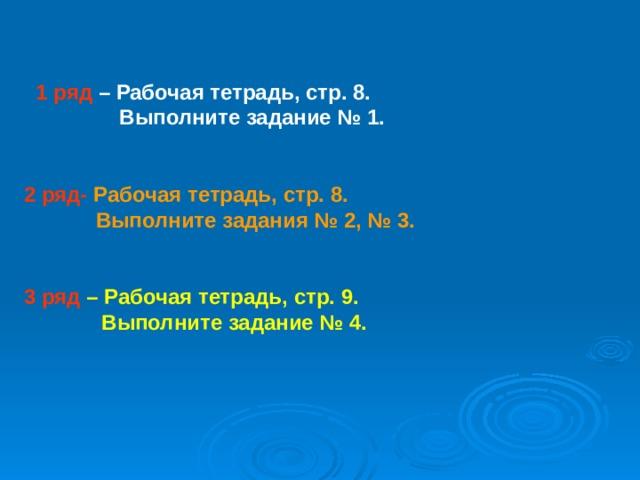 1 ряд  – Рабочая тетрадь, стр. 8.  Выполните задание № 1.   2 ряд- Рабочая тетрадь, стр. 8.  Выполните задания № 2, № 3.   3 ряд  – Рабочая тетрадь, стр. 9.  Выполните задание № 4.