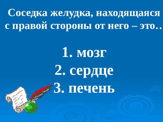 Соседка желудка, находящаяся  с правой стороны от него – это…  1. мозг 2. сердце 3. печень