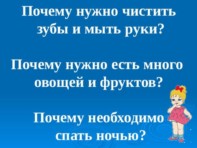 Почему нужно чистить  зубы и мыть руки? Почему нужно есть много овощей и фруктов? Почему необходимо  спать ночью?