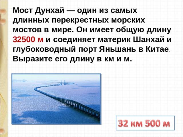 Мост Дунхай — один из самых длинных перекрестных морских мостов в мире. Он имеет общую длину 32500 м и соединяет материк Шанхай и глубоководный порт Яньшань в Китае . Выразите его длину в км и м.