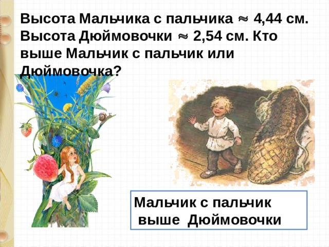 Высота Мальчика с пальчика  4,44 см. Высота Дюймовочки  2,54 см. Кто выше Мальчик с пальчик или Дюймовочка?  Мальчик с пальчик  выше Дюймовочки