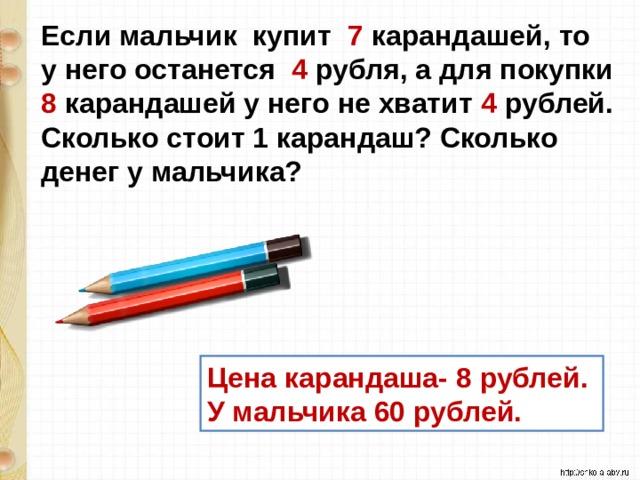 Если мальчик купит 7 карандашей, то у него останется 4 рубля, а для покупки 8 карандашей у него не хватит 4 рублей. Сколько стоит 1 карандаш? Сколько денег у мальчика? Цена карандаша- 8 рублей. У мальчика 60 рублей.