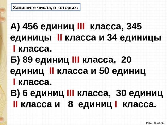 Запишите числа, в которых: А) 456 единиц III  класса, 345 единицы   II класса и 34 единицы  I класса. Б) 89 единиц III  класса, 20 единиц  II класса и 50 единиц   I  класса. В) 6 единиц III класса, 30 единиц   II  класса и  8 единиц  I  класса.