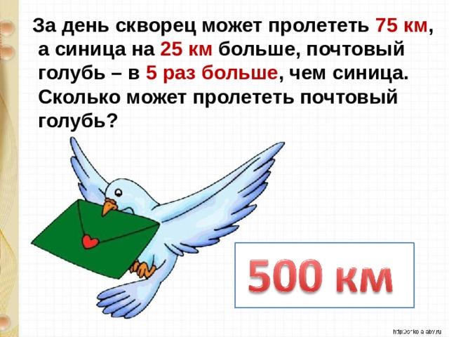 За день скворец может пролететь 75 км ,  а синица на 25 км больше, почтовый  голубь – в 5 раз больше , чем синица.  Сколько может пролететь почтовый  голубь?