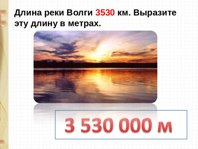 Длина реки Волги 3530 км. Выразите эту длину в метрах.