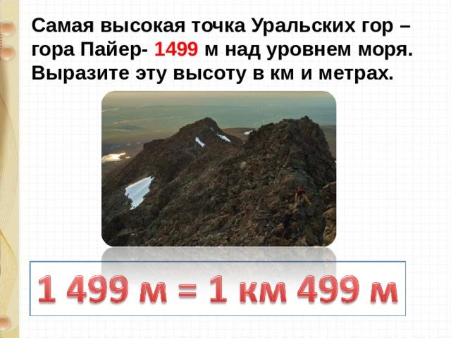 Самая высокая точка Уральских гор – гора Пайер- 1499 м над уровнем моря. Выразите эту высоту в км и метрах.