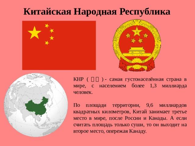 Китайская Народная Республика КНР ( 中国 )- самая густонаселённая страна в мире, с населением более 1,3 миллиарда человек. По площади территории, 9,6 миллиардов квадратных километров, Китай занимает третье место в мире, после России и Канады. А если считать площадь только суши, то он выходит на второе место, опережая Канаду.