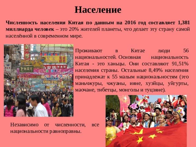 Население Численность населения Китая по данным на 2016 год составляет 1,381 миллиарда человек – это 20% жителей планеты, что делает эту страну самой населённой в современном мире. Проживают в Китае люди 56 национальностей.  Основная национальность Китая - это ханьцы. Они составляют 91,51% населения страны. Остальные 8,49% населения принадлежат к 55 малым национальностям (это маньчжуры, чжуаны, ияне, хуэйцы, уйгурты, маочане, тибетцы, монголы и туцзяне). Независимо от численности, все национальности равноправны.