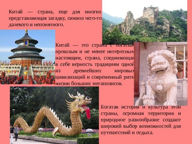 Китай — страна, еще для многих представляющая загадку, символ чего-то далекого и непонятного. Китай — это страна с богатым прошлым и не менее интересным настоящим, страна, соединяющая в себе верность традициям одной из древнейших мировых цивилизаций и современный ритм жизни больших мегаполисов. Богатая история и культура этой cтраны, огромная территория и природное разнообразие создают широкий выбор возможностей для путешествий и отдыха.
