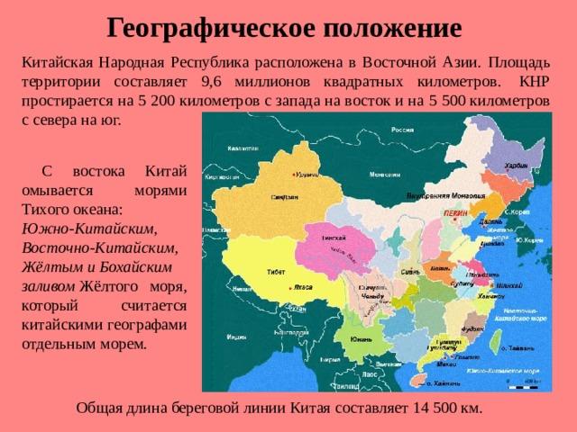 Географическое положение Китайская Народная Республика расположена в Восточной Азии. Площадь территории составляет 9,6 миллионов квадратных километров. КНР простирается на 5 200 километров с запада на восток и на 5 500 километров с севера на юг.  С востока Китай омывается морями Тихого океана: Южно-Китайским, Восточно-Китайским, ЖёлтымиБохайским заливом Жёлтого моря, который считается китайскими географами отдельным морем. Общая длина береговой линии Китая составляет 14 500 км.