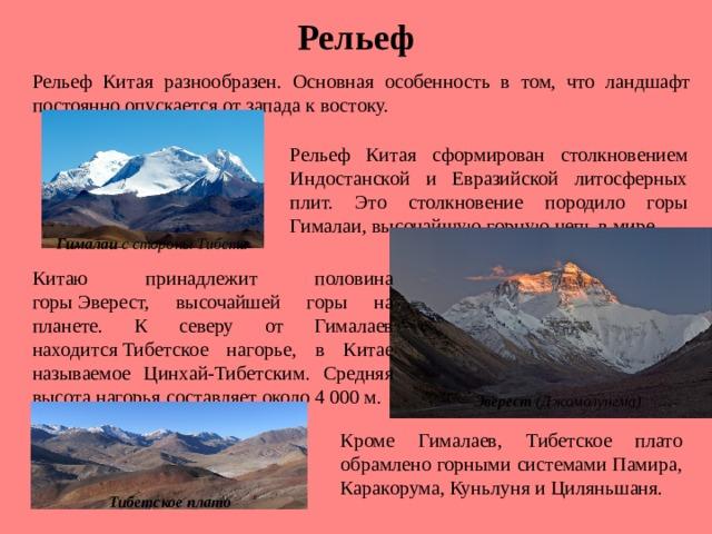 Рельеф Рельеф Китая разнообразен. Основная особенность в том, что ландшафт постоянно опускается от запада к востоку. Рельеф Китая сформирован столкновением Индостанской и Евразийской литосферных плит. Это столкновение породило горы Гималаи, высочайшую горную цепь в мире. Гималаи с стороны Тибета Китаю принадлежит половина горыЭверест, высочайшей горы на планете. К северу от Гималаев находитсяТибетское нагорье, в Китае называемое Цинхай-Тибетским. Средняя высота нагорья составляет около 4 000 м. Эверест (Джомолунгма) Кроме Гималаев, Тибетское плато обрамлено горными системами Памира, Каракорума, Куньлуня и Циляньшаня. Тибетскоеплато