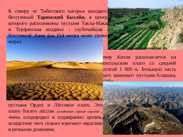 К северу от Тибетского нагорья находится бессточный Таримский бассейн , в центре которого расположены пустыня Такла-Макан и Турфанская впадина - глубочайшая в Восточной Азии (на 154 метра ниже уровня моря). Турфанская впадина Север Китая располагается на Монгольском плато со средней высотой 1 000 м. Большую часть плато занимают пустыниАлашань и Гоби. К югу от Монгольского плато находятся пустыня Ордос и Лёссовое плато. Это плато богато лёссом  (осадочная горная порода) , очень плодородно и подвержено эрозии, вследствие чего сильно изрезано оврагами и речными долинами. Лёссовое плато