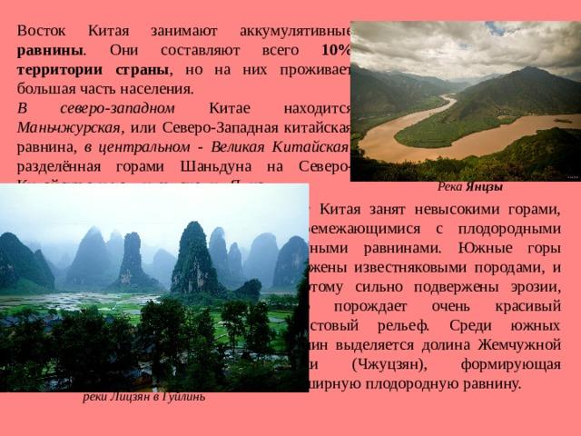 Восток Китая занимают аккумулятивные равнины . Они составляют всего 10% территории страны , но на них проживает большая часть населения. В северо-западном Китае находится Маньчжурская , или Северо-Западная китайская равнина, в центральном - Великая Китайская , разделённая горами Шаньдуна на Северо-Китайскую и равнину течения Янцзы. Река Янцзы Юг Китая занят невысокими горами, перемежающимися с плодородными речными равнинами. Южные горы сложены известняковыми породами, и поэтому сильно подвержены эрозии, что порождает очень красивый карстовый рельеф. Среди южных долин выделяется долина Жемчужной реки (Чжуцзян), формирующая обширную плодородную равнину. Карстовый  рельеф живописного уголка у реки Лицзян в Гуйлинь