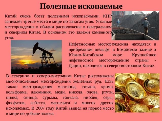 Полезные ископаемые Китай очень богат полезными ископаемыми. КНР занимает третье место в мире по запасам угля. Уголные месторождения в обилии расположены в центральном и северном Китае. В основном это залежи каменного угля. Нефтеносные месторождения находятся в прибрежном шельфе: в Бохайском заливе и Южно-Китайском море. Крупнейшее нефтеносное месторождение страны - Дацин, находится в северо-восточном Китае. В северном и северо-восточном Китае расположены многочисленные месторождения железных руд. Есть также месторождения марганца, титана, хрома, вольфрама, алюминия, меди, никеля, олова, ртути, цинка, свинца, сурьмы, тантала, ниобия, серы, фосфатов, асбеста, магнезита и многих других ископаемых. В 2007 году Китай вышел на первое место в мире по добыче золота.
