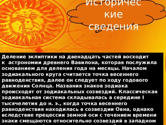 Исторические сведения Делениеэклиптикина двенадцать частей восходит кастрономиидревнего Вавилона, которая послужила основанием для делениягоданамесяцы. Началом зодиакального круга считаетсяточка весеннего равноденствия, далее он следует по ходу годового движения Солнца. Названия знаков зодиака происходят отзодиакальных созвездий. Классическая зодиакальная система складывалась в середине I тысячелетия дон.э., когда точка весеннего равноденствия находилась в созвездии Овна, однако вследствиепрецессии земной оси с течением времени знаки смещаются относительно созвездий в западном направлении.  Анализ расположения небесных тел в момент рождения человека позволяет определить его темперамент, мировоззрение, уникальные способности и врожденные недостатки.