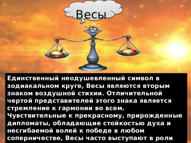 Весы Единственный неодушевленный символ в зодиакальном круге, Весы являются вторым знаком воздушной стихии. Отличительной чертой представителей этого знака является стремление к гармонии во всем. Чувствительные к прекрасному, прирожденные дипломаты, обладающие стойкостью духа и несгибаемой волей к победе в любом соперничестве, Весы часто выступают в роли судей, а также юристов на всех уровнях. Постоянство, надежность и созидательная сила — лучшие качества этого знака.