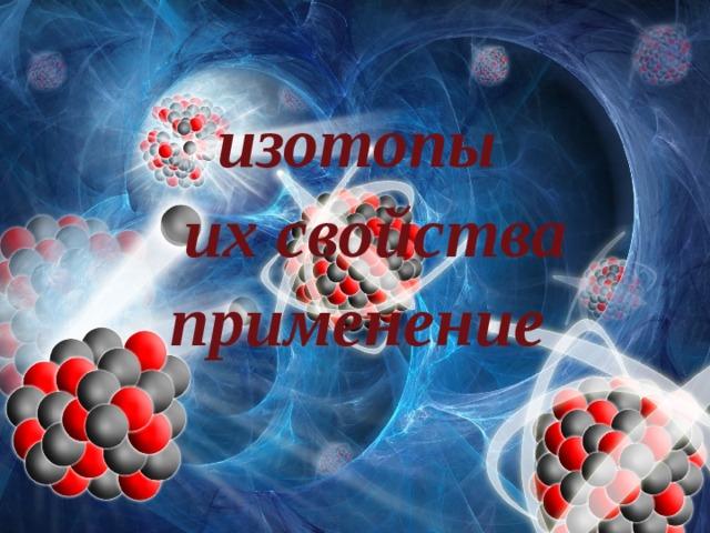 изотопы  их свойства применение