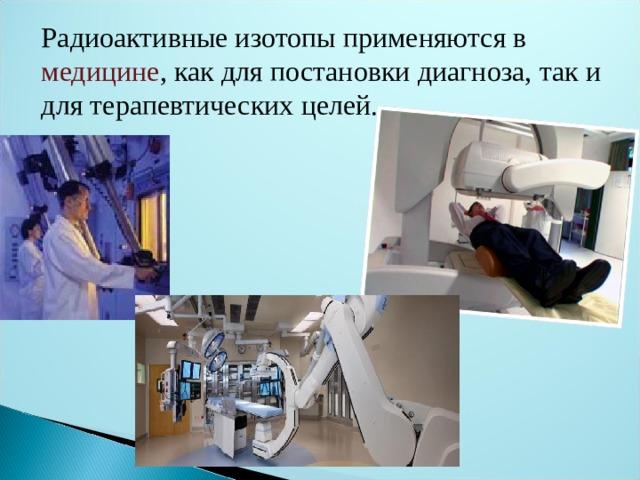 Радиоактивные изотопы применяются в медицине , как для постановки диагноза, так и для терапевтических целей.