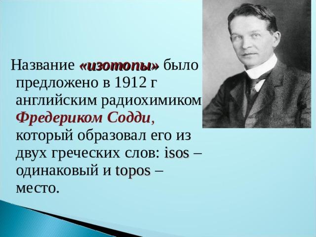 Название «изотопы»  было предложено в 1912 г английским радиохимиком Фредериком Содди , который образовал его из двух греческих слов: isos – одинаковый и topos – место.