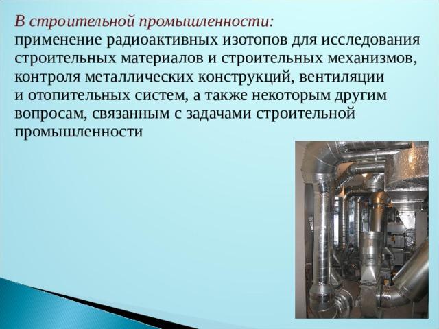 В строительной промышленности: применение радиоактивных изотопов для исследования строительных материалов истроительных механизмов, контроля металлических конструкций, вентиляции иотопительных систем, атакже некоторым другим вопросам, связанным с задачами строительной промышленности