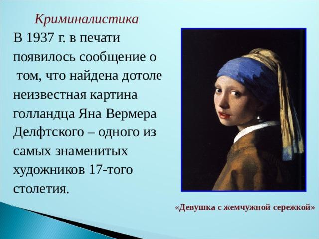 Криминалистика В 1937 г. в печати появилось сообщение о  том, что найдена дотоле неизвестная картина голландца Яна Вермера Делфтского – одного из самых знаменитых художников 17-того столетия. « Девушка с жемчужной сережкой»