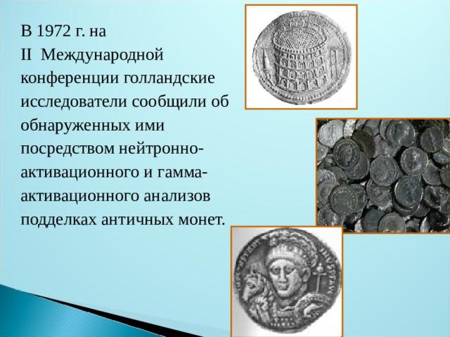 В 1972 г. на II Международной конференции голландские исследователи сообщили об обнаруженных ими посредством нейтронно- активационного и гамма- активационного анализов подделках античных монет.