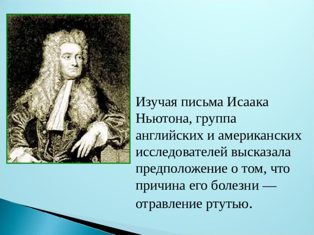 Изучая письма Исаака Ньютона, группа английских и американских исследователей высказала предположение о том, что причина его болезни — отравление ртутью .