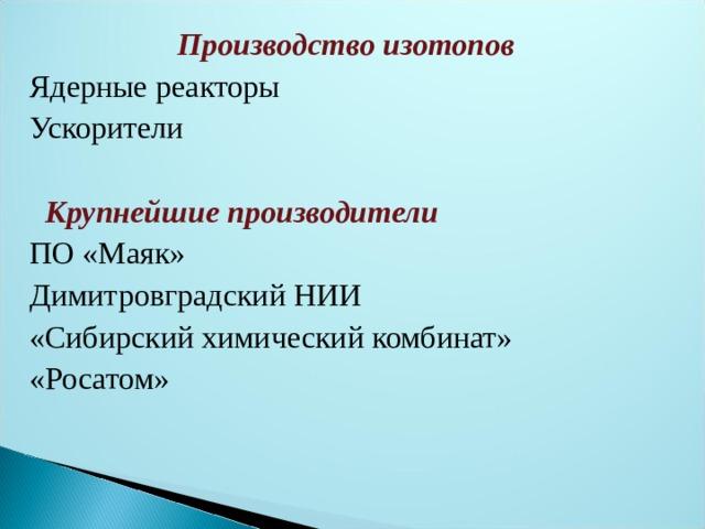 Производство изотопов Ядерные реакторы Ускорители  Крупнейшие производители ПО «Маяк» Димитровградский НИИ «Сибирский химический комбинат» «Росатом»