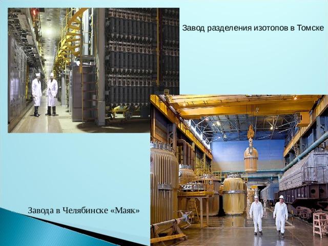 Завод разделения изотопов в Томске Завода в Челябинске «Маяк»