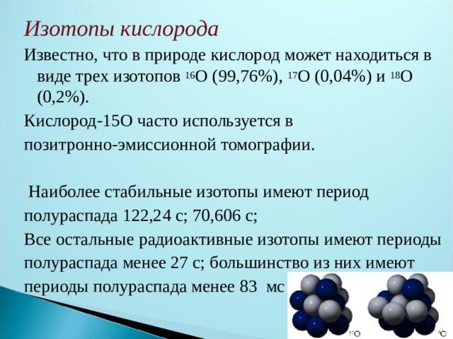 Изотопы кислорода Известно, что в природе кислород может находиться в виде трех изотопов 16 O(99,76%), 17 O(0,04%) и 18 O (0,2%). Кислород-15O часто используется в позитронно-эмиссионной томографии.  Наиболее стабильные изотопы имеют период полураспада 122,24 с; 70,606 с; Все остальные радиоактивные изотопы имеют периоды полураспада менее 27 с; большинство из них имеют периоды полураспадаменее 83 мс