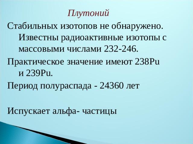 Плутоний Стабильных изотопов не обнаружено. Известны радиоактивные изотопы с массовыми числами 232-246. Практическое значение имеют238Pu и239Pu. Период полураспада - 24360 лет Испускает альфа- частицы