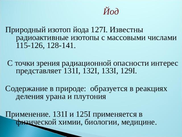 Йод  Природный изотоп йода127I.Известны радиоактивные изотопы с массовыми числами 115-126, 128-141.  С точки зрения радиационной опасности интерес представляет131I,132I,133I,129I. Содержание в природе: образуется в реакциях деления урана и плутония Применение.131I и125I применяется в физической химии, биологии, медицине.