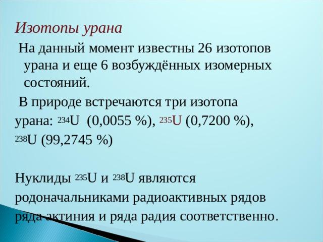 Изотопы урана  На данный момент известны 26 изотопов урана и еще 6 возбуждённыхизомерных состояний.  В природе встречаются три изотопа урана: 234 U (0,0055%), 235 U (0,7200%), 238 U(99,2745%) Нуклиды 235 U и 238 U являются родоначальникамирадиоактивных рядов ряда актинияиряда радиясоответственно .