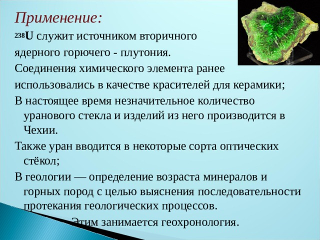 Применение: 238 U служит источником вторичного ядерного горючего - плутония. Соединения химического элемента ранее использовались в качестве красителей для керамики; В настоящее время незначительное количество уранового стекла и изделий из него производится в Чехии. Также уран вводится в некоторые сорта оптических стёкол; В геологии— определение возраста минералов и горных пород с целью выяснения последовательности протекания геологических процессов.  Этим занимается геохронология.