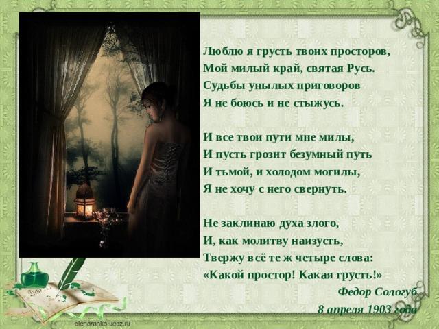 Люблю я грусть твоих просторов, Мой милый край, святая Русь. Судьбы унылых приговоров Я не боюсь и не стыжусь.  И все твои пути мне милы, И пусть грозит безумный путь И тьмой, и холодом могилы, Я не хочу с него свернуть.  Не заклинаю духа злого, И, как молитву наизусть, Твержу всё те ж четыре слова: «Какой простор! Какая грусть!»  Федор Сологуб 8 апреля 1903 года