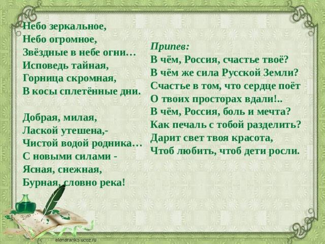 Небо зеркальное,  Небо огромное,  Звёздные в небе огни…  Исповедь тайная,  Горница скромная,  В косы сплетённые дни.   Добрая, милая,  Лаской утешена,-  Чистой водой родника…  С новыми силами -  Ясная, снежная,  Бурная, словно река!    Припев:   В чём, Россия, счастье твоё?  В чём же сила Русской Земли?  Счастье в том, что сердце поёт  О твоих просторах вдали!..  В чём, Россия, боль и мечта?  Как печаль с тобой разделить?  Дарит свет твоя красота,  Чтоб любить, чтоб дети росли.